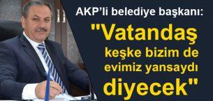 """AKP'li belediye başkanı""""Toki öyle evler yapacak, Vatandaş keşke bizim de evimiz yansaydı diyecek"""""""